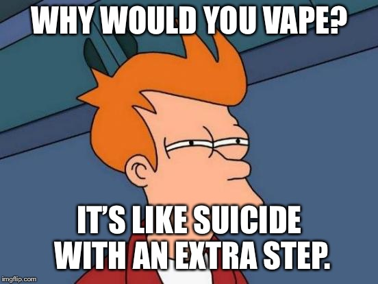 Futurama Fry | WHY WOULD YOU VAPE? IT'S LIKE SUICIDE WITH AN EXTRA STEP. | image tagged in memes,futurama fry | made w/ Imgflip meme maker