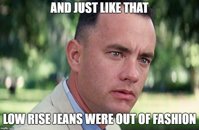 And just like that | AND JUST LIKE THAT LOW RISE JEANS WERE OUT OF FASHION | image tagged in and just like that | made w/ Imgflip meme maker