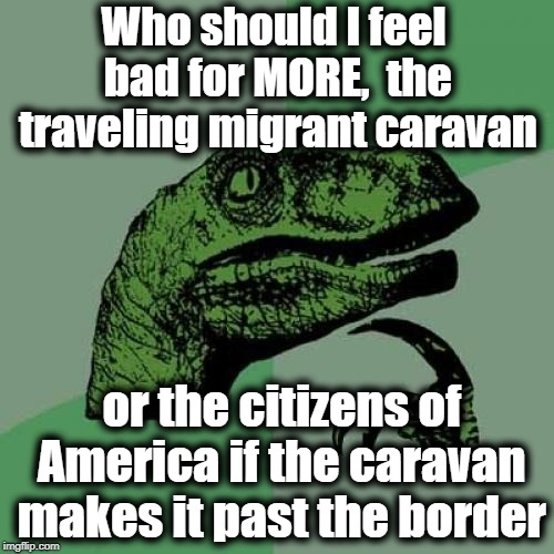 I just read that they've finally reached Tijuana, which is practically San Diego's neighbor! | Who should I feel bad for MORE,  the traveling migrant caravan or the citizens of America if the caravan makes it past the border | image tagged in memes,philosoraptor | made w/ Imgflip meme maker