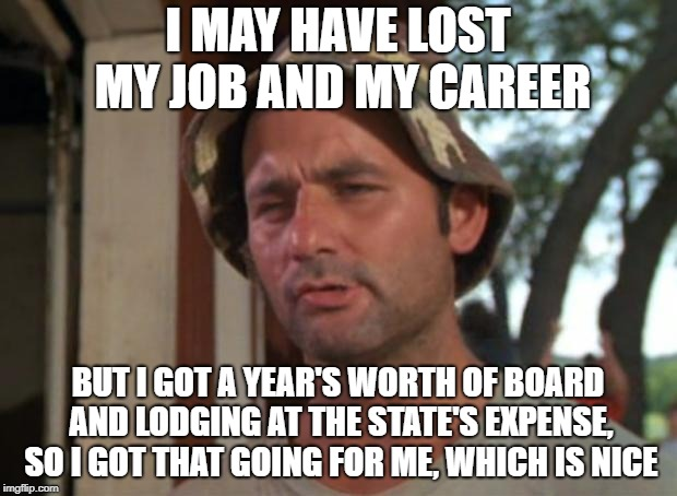 The financial controller at my sister's former workplace | I MAY HAVE LOST MY JOB AND MY CAREER BUT I GOT A YEAR'S WORTH OF BOARD AND LODGING AT THE STATE'S EXPENSE, SO I GOT THAT GOING FOR ME, WHICH | image tagged in memes,so i got that goin for me which is nice | made w/ Imgflip meme maker