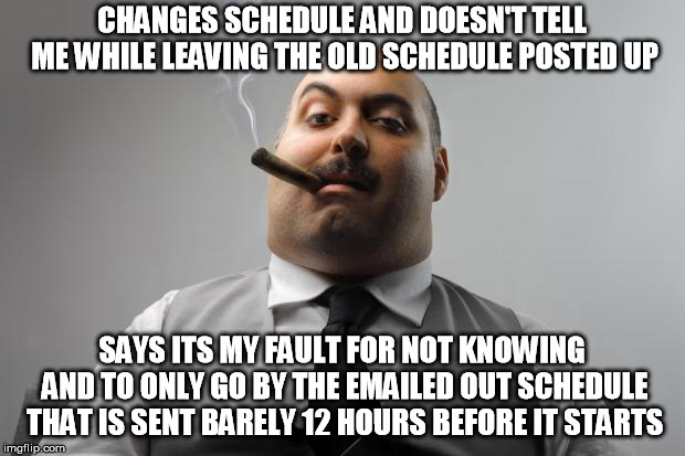 Scumbag Boss | CHANGES SCHEDULE AND DOESN'T TELL ME WHILE LEAVING THE OLD SCHEDULE POSTED UP SAYS ITS MY FAULT FOR NOT KNOWING AND TO ONLY GO BY THE EMAILE | image tagged in memes,scumbag boss,AdviceAnimals | made w/ Imgflip meme maker