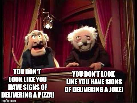 YOU DON'T LOOK LIKE YOU HAVE SIGNS OF DELIVERING A PIZZA! YOU DON'T LOOK LIKE YOU HAVE SIGNS OF DELIVERING A JOKE! | made w/ Imgflip meme maker