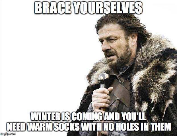 Warm Socks Are Coming | BRACE YOURSELVES WINTER IS COMING AND YOU'LL NEED WARM SOCKS WITH NO HOLES IN THEM | image tagged in memes,brace yourselves x is coming,socks,warm,holes,winter | made w/ Imgflip meme maker