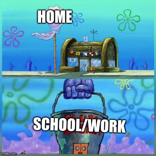 Krusty Krab Vs Chum Bucket | HOME SCHOOL/WORK | image tagged in memes,krusty krab vs chum bucket | made w/ Imgflip meme maker