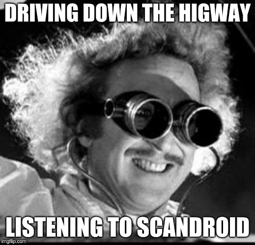 DRIVING DOWN THE HIGWAY LISTENING TO SCANDROID | image tagged in mad scientist | made w/ Imgflip meme maker