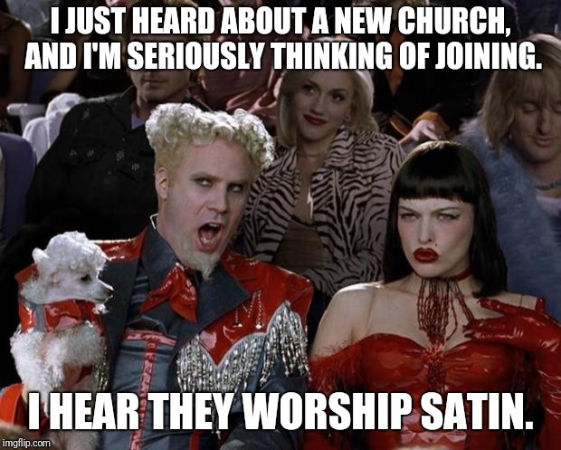 When one seeks meaning in life, one often turns to religion. | I JUST HEARD ABOUT A NEW CHURCH, AND I'M SERIOUSLY THINKING OF JOINING. I HEAR THEY WORSHIP SATIN. | image tagged in memes,mugatu so hot right now,worship,satanism,religious religion,runway fashion | made w/ Imgflip meme maker