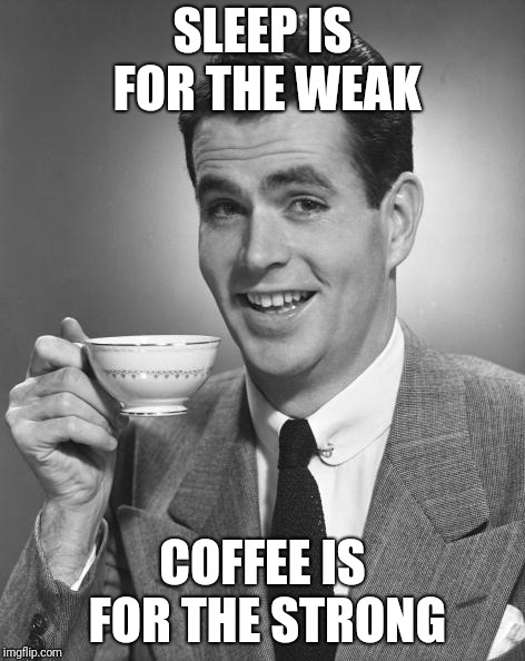 How else could I get by on 4 hours of sleep a night? | SLEEP IS FOR THE WEAK COFFEE IS FOR THE STRONG | image tagged in man drinking coffee,memes,no sleep,weakness,strong,strength | made w/ Imgflip meme maker