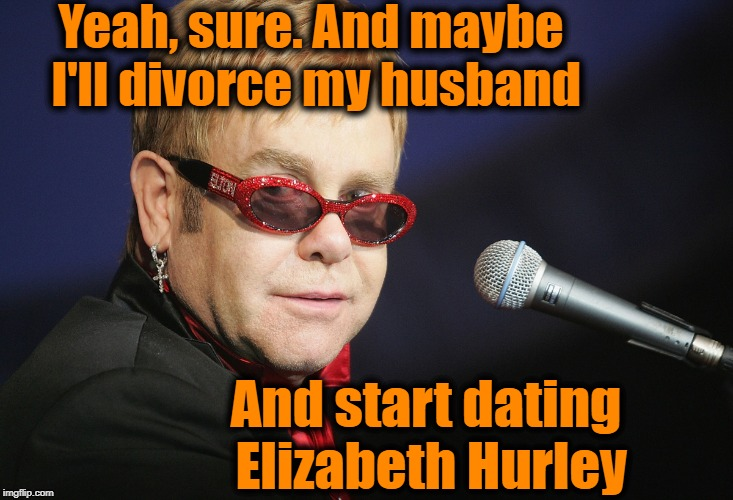 Yeah, sure. And maybe I'll divorce my husband And start dating Elizabeth Hurley | made w/ Imgflip meme maker