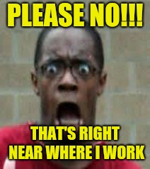 Scared Black Guy | PLEASE NO!!! THAT'S RIGHT NEAR WHERE I WORK | image tagged in scared black guy | made w/ Imgflip meme maker