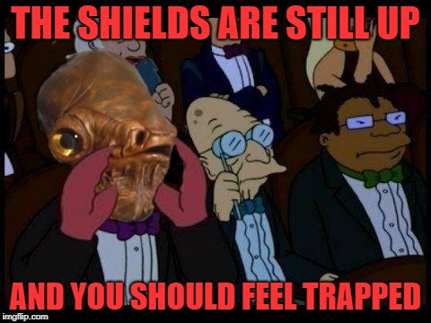 Feel Bad Ackberg | THE SHIELDS ARE STILL UP AND YOU SHOULD FEEL TRAPPED | image tagged in funny memes,you should feel bad zoidberg,admiral ackbar,starwars,memes | made w/ Imgflip meme maker