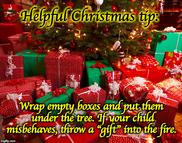 "For an even happier holiday. | Helpful Christmas tip: Wrap empty boxes and put them under the tree. If your child misbehaves, throw a ""gift"" into the fire. 