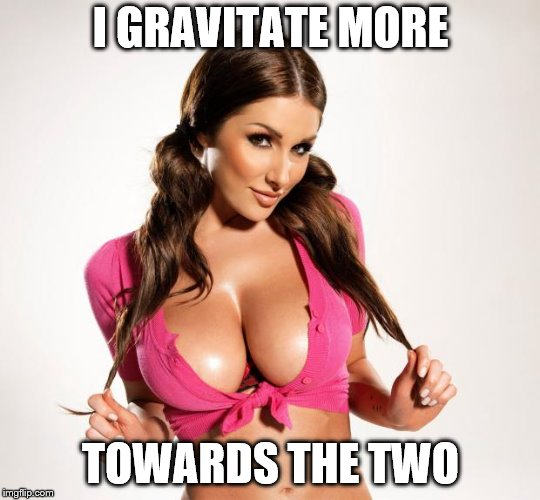 Boobs | I GRAVITATE MORE TOWARDS THE TWO | image tagged in boobs | made w/ Imgflip meme maker