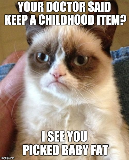 Grumpy Cat | YOUR DOCTOR SAID KEEP A CHILDHOOD ITEM? I SEE YOU PICKED BABY FAT | image tagged in memes,grumpy cat | made w/ Imgflip meme maker