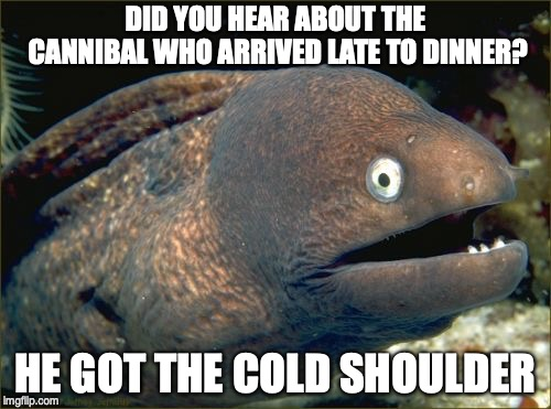 Bad Joke Eel Meme | DID YOU HEAR ABOUT THE CANNIBAL WHO ARRIVED LATE TO DINNER? HE GOT THE COLD SHOULDER | image tagged in memes,bad joke eel | made w/ Imgflip meme maker