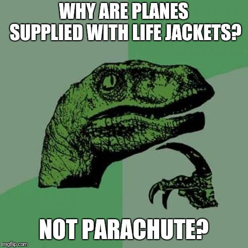 Parachute |  WHY ARE PLANES SUPPLIED WITH LIFE JACKETS? NOT PARACHUTE? | image tagged in memes,philosoraptor,airplane,parachute | made w/ Imgflip meme maker