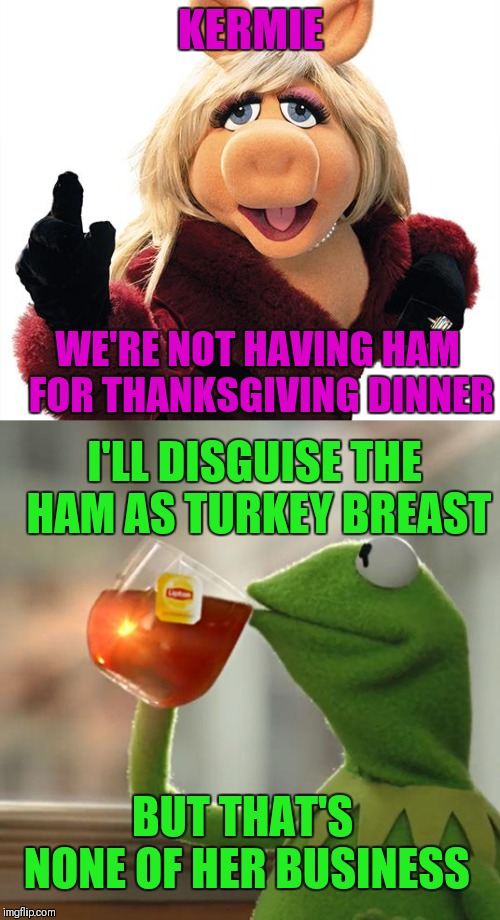 KERMIE WE'RE NOT HAVING HAM FOR THANKSGIVING DINNER I'LL DISGUISE THE HAM AS TURKEY BREAST BUT THAT'S NONE OF HER BUSINESS | made w/ Imgflip meme maker
