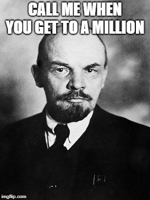 Lenin | CALL ME WHEN YOU GET TO A MILLION | image tagged in lenin | made w/ Imgflip meme maker