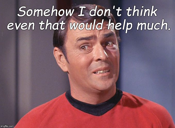 Scotty | Somehow I don't think even that would help much. | image tagged in scotty | made w/ Imgflip meme maker