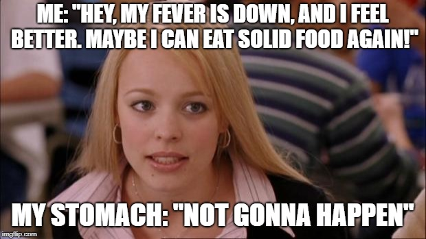 "Its Not Going To Happen | ME: ""HEY, MY FEVER IS DOWN, AND I FEEL BETTER. MAYBE I CAN EAT SOLID FOOD AGAIN!"" MY STOMACH: ""NOT GONNA HAPPEN"" 
