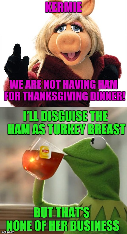 Pork for miss piggy | KERMIE WE ARE NOT HAVING HAM FOR THANKSGIVING DINNER! I'LL DISGUISE THE HAM AS TURKEY BREAST BUT THAT'S NONE OF HER BUSINESS | image tagged in memes,funny,but thats none of my business,thanksgiving,miss piggy | made w/ Imgflip meme maker