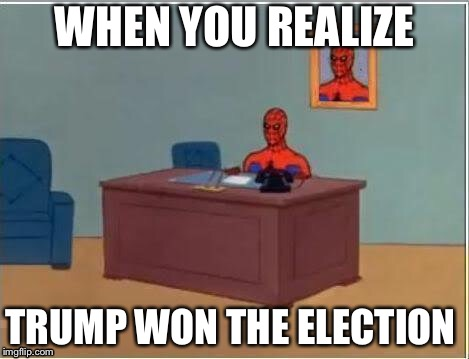 Spiderman Computer Desk |  WHEN YOU REALIZE; TRUMP WON THE ELECTION | image tagged in memes,spiderman computer desk,spiderman | made w/ Imgflip meme maker