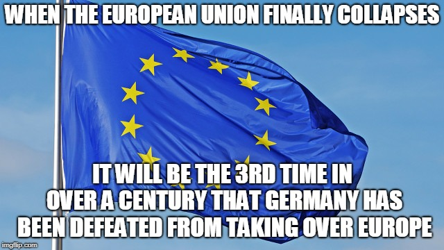 The European Union | WHEN THE EUROPEAN UNION FINALLY COLLAPSES IT WILL BE THE 3RD TIME IN OVER A CENTURY THAT GERMANY HAS BEEN DEFEATED FROM TAKING OVER EUROPE | image tagged in the european union | made w/ Imgflip meme maker