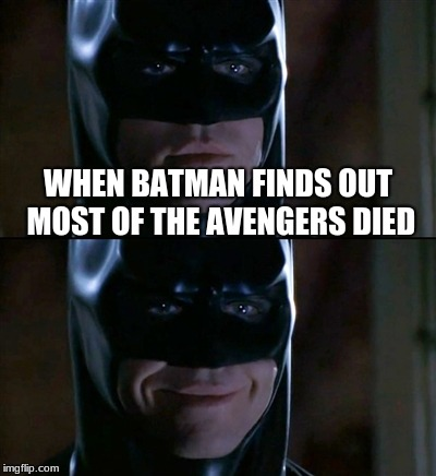 Batman Smiles | WHEN BATMAN FINDS OUT MOST OF THE AVENGERS DIED | image tagged in memes,batman smiles | made w/ Imgflip meme maker