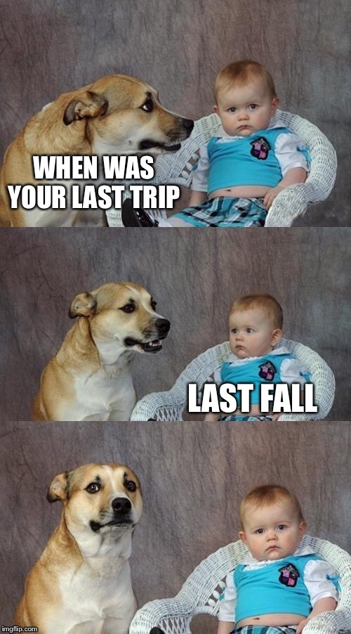 WHEN WAS YOUR LAST TRIP LAST FALL | made w/ Imgflip meme maker