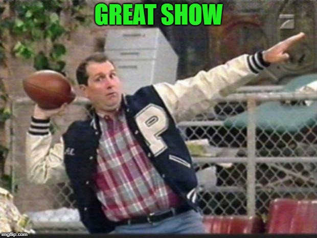 Al Bundy throwing | GREAT SHOW | image tagged in al bundy throwing | made w/ Imgflip meme maker