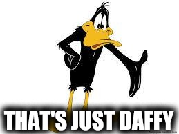 Daffy Duck Welcome | THAT'S JUST DAFFY | image tagged in daffy duck welcome | made w/ Imgflip meme maker