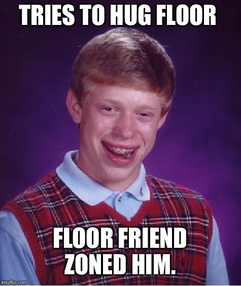 Bad Luck Brian Meme | TRIES TO HUG FLOOR FLOOR FRIEND ZONED HIM. | image tagged in memes,bad luck brian | made w/ Imgflip meme maker