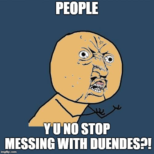 PEOPLE Y U NO STOP MESSING WITH DUENDES?! | image tagged in y u no colored | made w/ Imgflip meme maker