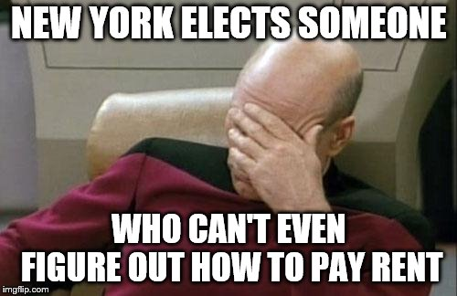 Captain Picard Facepalm | NEW YORK ELECTS SOMEONE WHO CAN'T EVEN FIGURE OUT HOW TO PAY RENT | image tagged in memes,captain picard facepalm | made w/ Imgflip meme maker