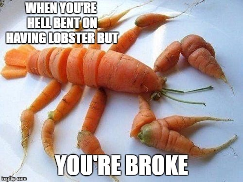 It's not gonna impress the ladies but, neither will your wallet. | WHEN YOU'RE HELL BENT ON HAVING LOBSTER BUT YOU'RE BROKE | image tagged in lobster,broke,hungry,random | made w/ Imgflip meme maker