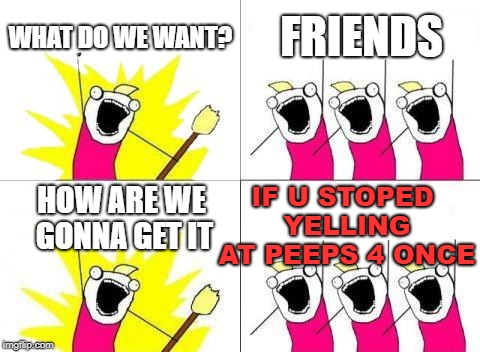What Do We Want Meme | WHAT DO WE WANT? FRIENDS HOW ARE WE GONNA GET IT IF U STOPED YELLING AT PEEPS 4 ONCE | image tagged in memes,what do we want | made w/ Imgflip meme maker