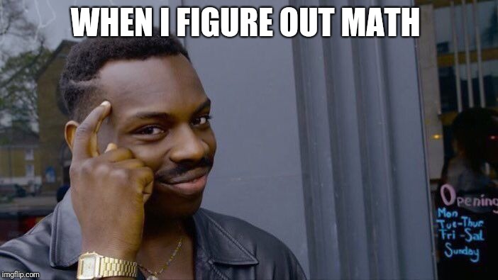 Roll Safe Think About It | WHEN I FIGURE OUT MATH | image tagged in memes,roll safe think about it | made w/ Imgflip meme maker