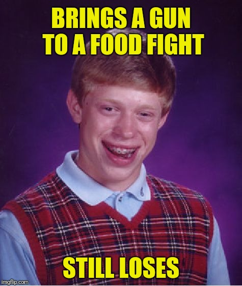 Bad Luck Brian Meme | BRINGS A GUN TO A FOOD FIGHT STILL LOSES | image tagged in memes,bad luck brian | made w/ Imgflip meme maker