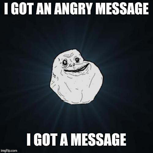 Forever Alone | I GOT AN ANGRY MESSAGE I GOT A MESSAGE | image tagged in memes,forever alone | made w/ Imgflip meme maker