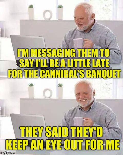 Hide the Pain Harold Meme | I'M MESSAGING THEM TO SAY I'LL BE A LITTLE LATE FOR THE CANNIBAL'S BANQUET THEY SAID THEY'D KEEP AN EYE OUT FOR ME | image tagged in memes,hide the pain harold | made w/ Imgflip meme maker