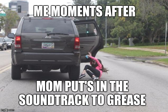 me moments after | MOM PUT'S IN THE SOUNDTRACK TO GREASE ME MOMENTS AFTER | image tagged in kicked out of car,funny,x x everywhere,brace yourselves x is coming | made w/ Imgflip meme maker