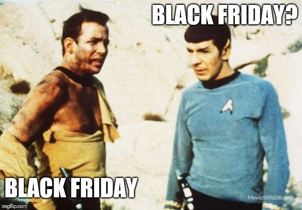 Beat up Captain Kirk | BLACK FRIDAY? BLACK FRIDAY | image tagged in beat up captain kirk | made w/ Imgflip meme maker