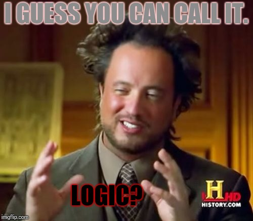 Ancient Aliens Meme | I GUESS YOU CAN CALL IT. LOGIC? | image tagged in memes,ancient aliens | made w/ Imgflip meme maker