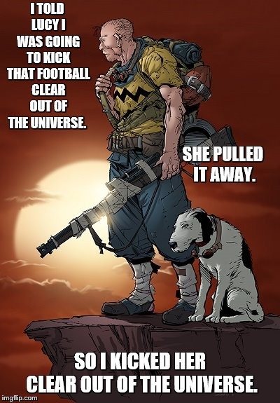 Post-apocalyptic Peanuts | I TOLD LUCY I WAS GOING TO KICK THAT FOOTBALL CLEAR OUT OF THE UNIVERSE. SO I KICKED HER CLEAR OUT OF THE UNIVERSE. SHE PULLED IT AWAY. | image tagged in memes,charlie brown,peanuts,lucy,football | made w/ Imgflip meme maker