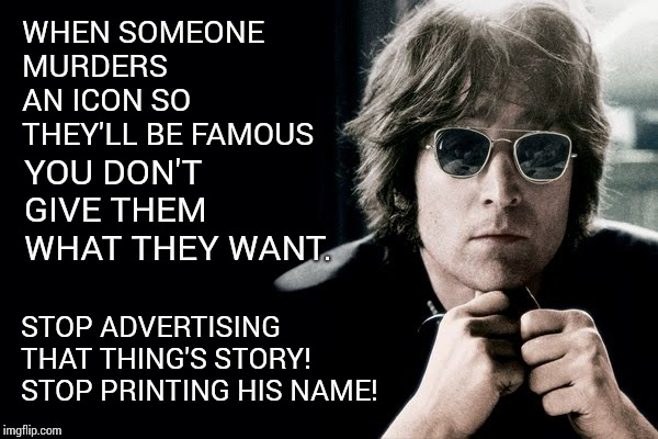 Everyone Should Agree On Some Things. |  WHEN SOMEONE MURDERS AN ICON SO THEY'LL BE FAMOUS; YOU DON'T GIVE THEM WHAT THEY WANT. STOP ADVERTISING THAT THING'S STORY!  STOP PRINTING HIS NAME! | image tagged in memes,meme,john lennon,murder most foul,murderer,burn baby burn | made w/ Imgflip meme maker