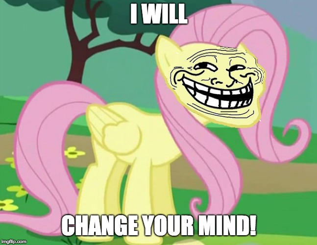 Fluttertroll | I WILL CHANGE YOUR MIND! | image tagged in fluttertroll | made w/ Imgflip meme maker