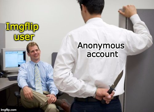 Trolls | Imgflip user Anonymous account | image tagged in trolls,backstabber | made w/ Imgflip meme maker