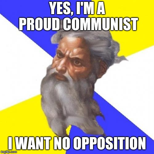 Advice God | YES, I'M A PROUD COMMUNIST I WANT NO OPPOSITION | image tagged in memes,advice god | made w/ Imgflip meme maker