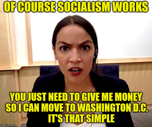 Alexandria Ocasio-Cortez |  OF COURSE SOCIALISM WORKS; YOU JUST NEED TO GIVE ME MONEY SO I CAN MOVE TO WASHINGTON D.C.               IT'S THAT SIMPLE | image tagged in alexandria ocasio-cortez,political meme,socialism | made w/ Imgflip meme maker