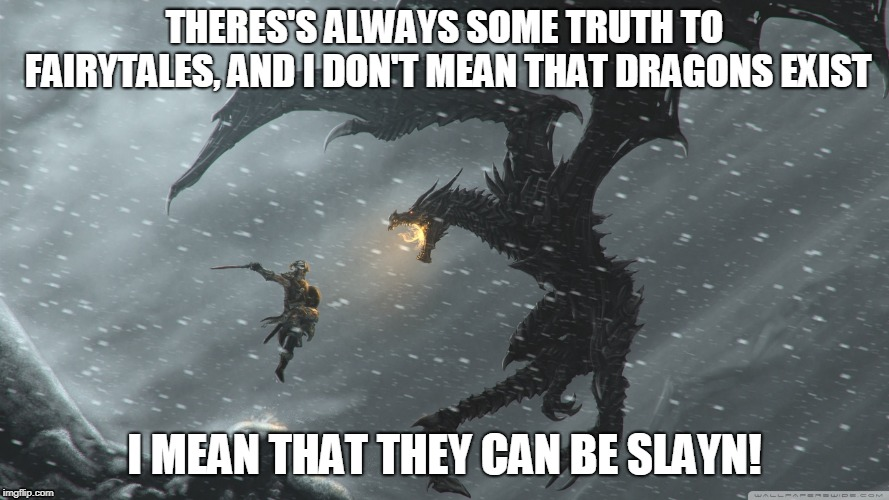 Skyrim Dragon Fight | THERES'S ALWAYS SOME TRUTH TO FAIRYTALES, AND I DON'T MEAN THAT DRAGONS EXIST I MEAN THAT THEY CAN BE SLAYN! | image tagged in memes,motivational,dragons,fairy tales,never give up,inspirational quote | made w/ Imgflip meme maker