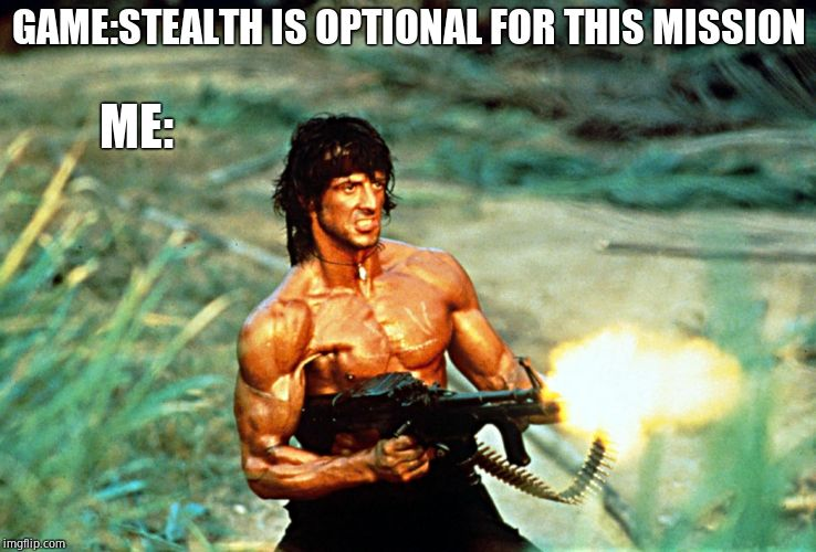 GAME:STEALTH IS OPTIONAL FOR THIS MISSION ME: | image tagged in rambo gun | made w/ Imgflip meme maker